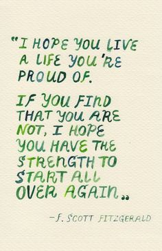 I hope you live a life you're proud of.. or have the strength to start all over again