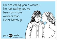 I'm not calling you a whore... I'm just saying you've been on more weiners than Heinz Ketchup.