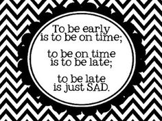 LIVE BY IT! Punctuality is just another form of courtesy. Definitely a quality I want to teach my kids. Only be late in an extreme emergency!