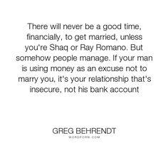 """Greg Behrendt - """"There will never be a good time, financially, to get married, unless you're Shaq..."""". dating, men-and-women, he-s-just-not-that-into-you, love"""