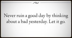 Never ruin a good day by thinking about a bad day yesterday.