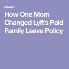 How One Mom Changed Lyft's Paid Family Leave Policy Parental Leave, Paid Leave, Parenting, Change, Mom, Mothers, Childcare, Natural Parenting