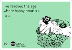I've reached the age where happy hour is a nap.