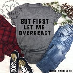a84bdb71b But First Let Me Overreact. Funny T-Shirt. Gift Ideas. Sassy Shirt. Fun Tee.  Funny Saying Shirt. But First. Overrect Shirt. Strong Confident You.