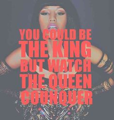 """You could be the king, but watch the queen conquer."" — Nicki Minaj"