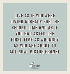 Live as if you were living already for the second time and as if you had acted the first time as wrongly as you are about to act now. Victor Frankl - Quote From Recite.com #RECITE #QUOTE