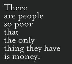 There are people so poor that the only thing they have is money #quotes