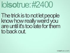 The trick is to not let people know how really weird you are until it's too late for them to back out.
