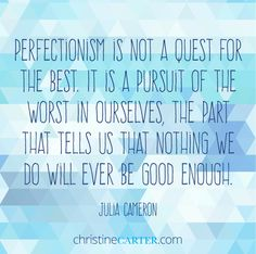 """Perfectionism is not a quest for the best. It is a pursuit of the worst in ourselves, the part that tells us that nothing we do will ever be good enough."""