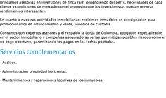Brindamos asesorías en inversiones de finca raíz, dependiendo del perfil, necesidades de cada cliente y condiciones de mercado con el propósito que los inversionistas puedan generar rendimientos interesantes. En cuanto a nuestras actividades inmobiliarias: recibimos inmuebles en consignación para promocionarlos en arrendamiento y venta, servicios de custodia. Contamos con expertos asesores y el respaldo la Lonja de Colombia, abogados especializados en el sector inmobiliario y compañías…