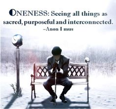 anon-i-mus:  ONENESS: Seeing all things as sacred, purposeful and interconnected. -Anon I mus