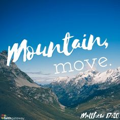 If you have faith as a mustard seed, you will say to this mountain, 'Move from here to there,' and it will move; and nothing will be impossible for you. — Matthew 17:20