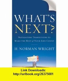 Whats Next? Navigating Transitions to Make the Rest of Your Life Count (9780764209635) H. Norman Wright , ISBN-10: 0764209639  , ISBN-13: 978-0764209635 ,  , tutorials , pdf , ebook , torrent , downloads , rapidshare , filesonic , hotfile , megaupload , fileserve