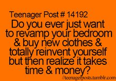 Teenager Post - Do you ever just want to revamp your bedroom and buy new clothes and totally reinvent yourself, but then realize it takes time and money? Teenager Quotes, Teen Quotes, Teenager Posts, Teenage Life Quotes, Funny Quotes For Teens, Quotes Quotes, Qoutes, Lol So True, Funny Teen Posts