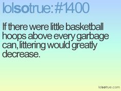if there were little basketball hoops about every garbage can, literally would greatly decrease