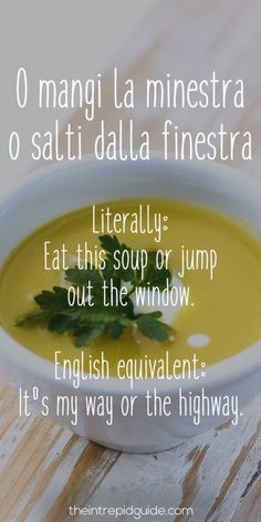 Eat this soup or jump out the window - It's my way or the highway. - Italian sayings #italy #quotes #italian O mangi la minestra o salti dalla finestra