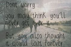 U may think you'll never get over it...