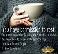 You have permission rest. You are not responsible for fixing everything that is broken. You don't have to try and make everyone happy. For now, take time for you. It's time to replenish.