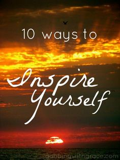10 GREAT ways to inspire yourself