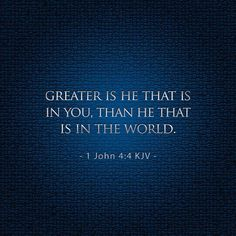 ~J Greater is He that is in you than.....