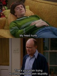 "17). You don't have time for sympathy. You also enjoy playing Doctor. | Community Post: 21 Ways You Are Red Forman From ""That 70's Show"""