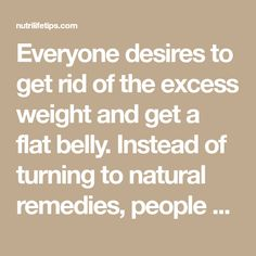 Everyone desires to get rid of the excess weight and get a flat belly. Instead of turning to natural remedies, people prefer to use some pills or various diets which prove ineffective. The extra weight is