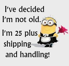 I've decided Im Not Old I'm 25 plus shipping and handling, funny Minions life wisdom quotes quote funny quote funny quotes funny sayings humor minions happy birthday wishes minion quotes Minion Jokes, Minions Quotes, Minion Stuff, Minion Sayings, Shirt Sayings, Just For Laughs, Just For You, Top 20 Funniest, Funny Minion Pictures