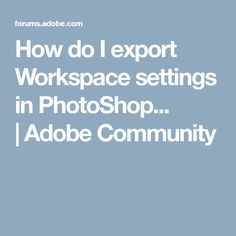 How do I export Workspace settings in PhotoShop... |Adobe Community
