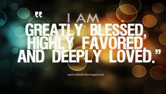 """""""Yes, I am greatly blessed, highly favored and deeply loved by God."""" Believe and declare you are greatly blessed."""