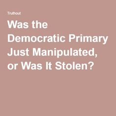 Was the Democratic Primary Just Manipulated, or Was It Stolen?