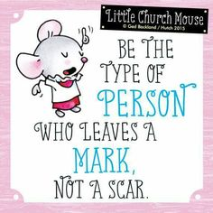 ♥ Be the type of Person who leaves a Mark, not a scar...Little Church Mouse 11 July 2015 ♥