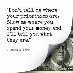 """""""Don't tell me where your priorities are. Show me where you spend your money and I'll tell you what they are."""" - James Frick"""