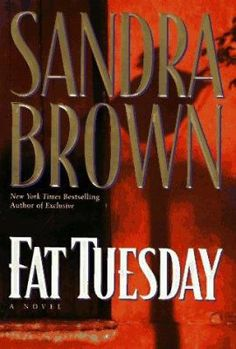 Fat Tuesday by Sandra Brown. It's Mardi Gras week in the French Quarter, a perfect time for narcotics cop Burke Basile to avenge the acquittal of his partner's murderer by kidnapping the defense attorney's sheltered wife. As the crisis reaches a fevered pitch of raging passion and police corruption in New Orleans, the line between saint and sinner blurs. Who will find redemption as the clock ticks toward midnight on Fat Tuesday?