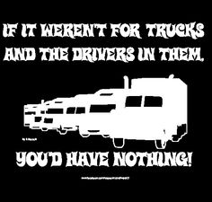 Buy a t-shirt to support If it weren't for trucks and the drivers in them, you'd have nothing! . Please share!