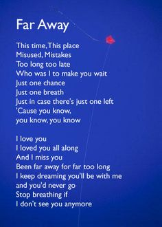 "Far Away Lyrics | Nickelback. I still cry when I hear this song, not as bad now. Took me 3 years to ""move on"", my loss of him for the best in my brain,my heart still aches for "" N"", as does my body. Nobody else comes close to what he made me feel."