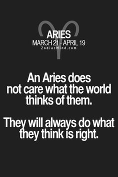 An Aries does not think what the world thinks of them. They will always do what they think is right. #Aries