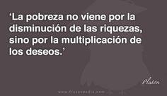 La pobreza no viene por la disminución de las riquezas, sino por la multiplicación de los deseos.