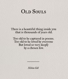 OLD SOULS _______ There is a beautiful thing inside you that is thousands of years old. Too old to be captured in poems. Too old to be loved by everyone. But loved so very deeply by a chosen few. _____ Nikita Gill