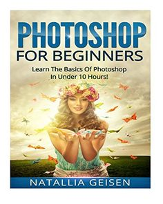 Photoshop: Photoshop For Beginners - Learn The Basics Of Photoshop In Under 10 Hours! - Plain And Simple (Graphic Design, Photo Editing, Adobe Photoshop, Digital Photography) Photoshop Book, Adobe Photoshop, Book Photography, Digital Photography, Book 1, Photo Editing, Graphic Design, Learning, Pdf