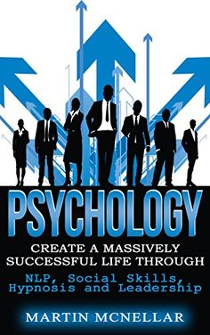 Psychology: Create a Massively Successful Life Through: NLP, Social Skills, Hypnosis and Leadership - Kindle edition by Martin McNellar. Health, Fitness & Dieting Kindle eBooks @ Amazon.com.