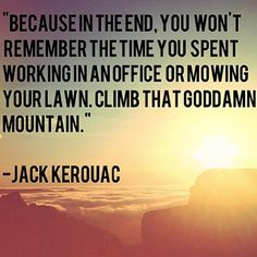 Because in the end, you won't remember the time you spent working in an office or mowing your lawn. Climb that goddamn mountain. -Jack Kerouac Quote #quote #quotes #quoteoftheday
