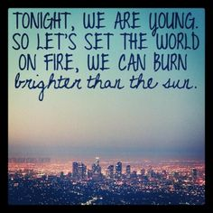 ~ Tonight we are young. So let's set the world on fire, we can burn brighter than the sun ~ #Fun - We Are Young