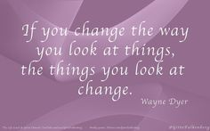 """""""If you change the way you look at things, the things you look at change."""" - Wayne  Dyer"""