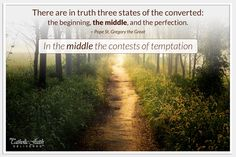 """Part 2 of 3 """"There are in truth three states of the converted: the beginning, the middle, and the perfection. In the middle the contests of temptation..."""" ~ St. Gregory the Great"""
