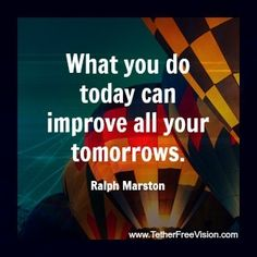 What you do today can improve all your tomorrows. -Ralph Marston