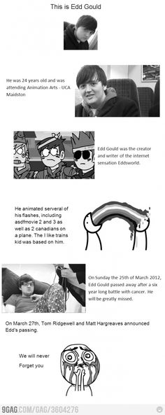 R.I.P Edd Gould we will never forget you  Tom:Edd may be gone but his world will keep on spinning