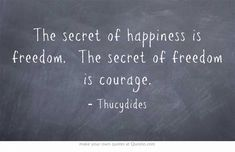 The secret of happiness is freedom. The secret of freedom is courage.