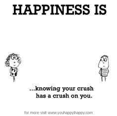 Happiness is...knowing your crush has a crush on you.