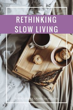 Talking about what slow living means - getting rid of the slow living ideal and doing less, but better