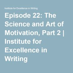 Episode 22: The Science and Art of Motivation, Part 2 | Institute for Excellence in Writing